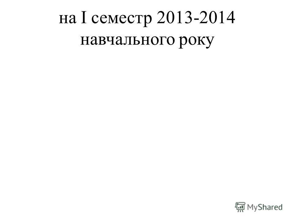 на I семестр 2013-2014 навчального року