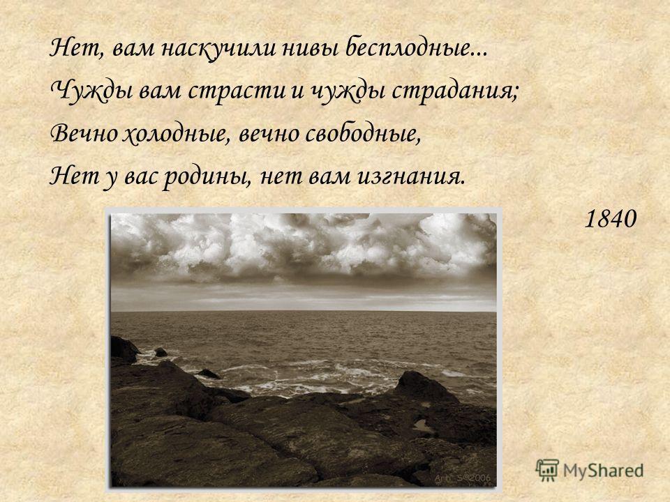 Нет, вам наскучили нивы бесплодные... Чужды вам страсти и чужды страдания; Вечно холодные, вечно свободные, Нет у вас родины, нет вам изгнания. 1840