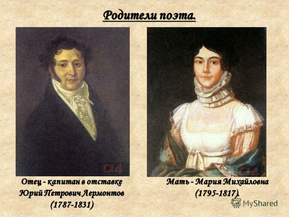Отец - капитан в отставке Юрий Петрович Лермонтов (1787-1831) Родители поэта. Мать - Мария Михайловна (1795-1817).