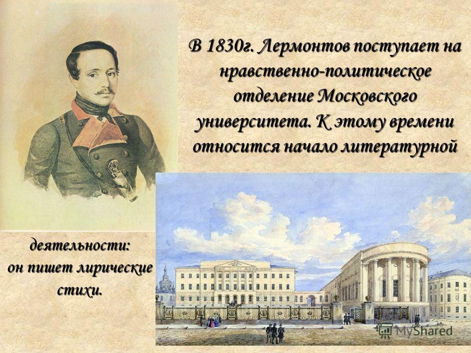 В 1830г. Лермонтов поступает на нравственно-политическое отделение Московского университета. К этому времени относится начало литературной деятельности: он пишет лирические стихи.