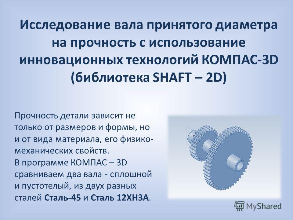 Исследование вала принятого диаметра на прочность с использование инновационных технологий КОМПАС-3D (библиотека SHAFT – 2D) Прочность детали зависит не только от размеров и формы, но и от вида материала, его физико- механических свойств. В программе