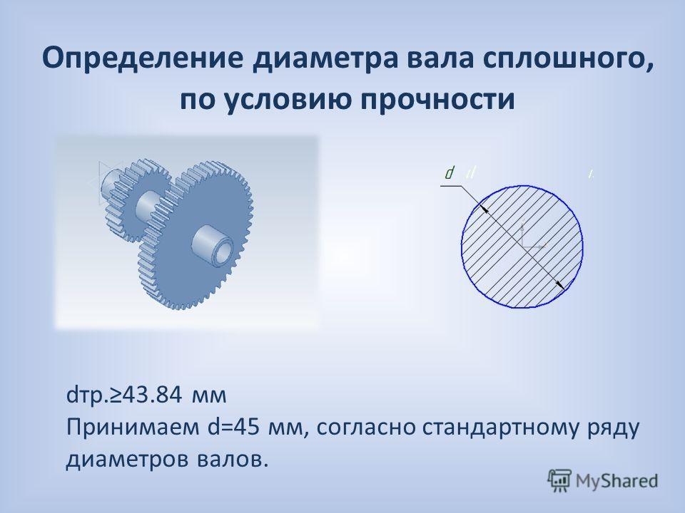 Определение диаметра вала сплошного, по условию прочности dтр.43.84 мм Принимаем d=45 мм, согласно стандартному ряду диаметров валов.