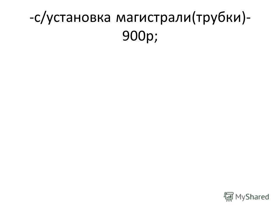 -с/установка магистрали(трубки)- 900р;