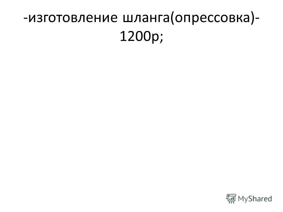 -изготовление шланга(опрессовка)- 1200р;