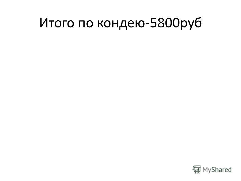 Итого по кондею-5800руб