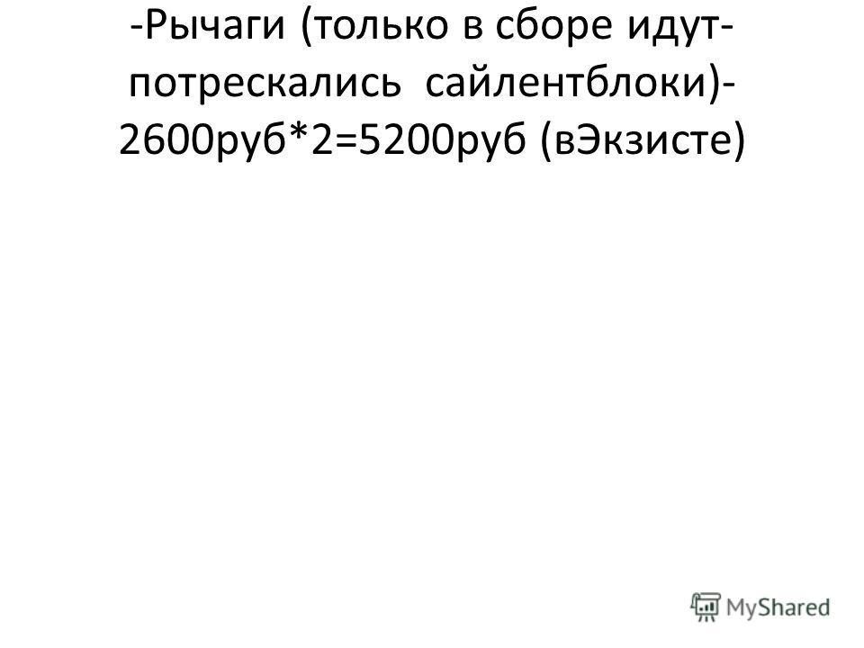 -Рычаги (только в сборе идут- потрескались сайлентблоки)- 2600руб*2=5200руб (вЭкзисте)