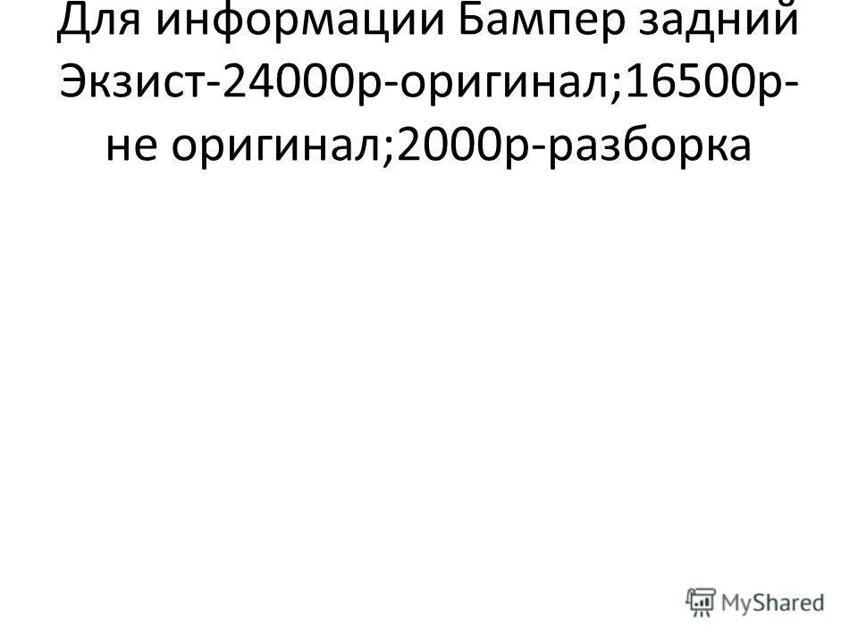 Для информации Бампер задний Экзист-24000р-оригинал;16500р-не оригинал;2000р-разборка