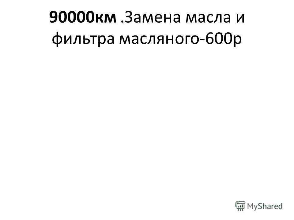 90000км.Замена масла и фильтра масляного-600р