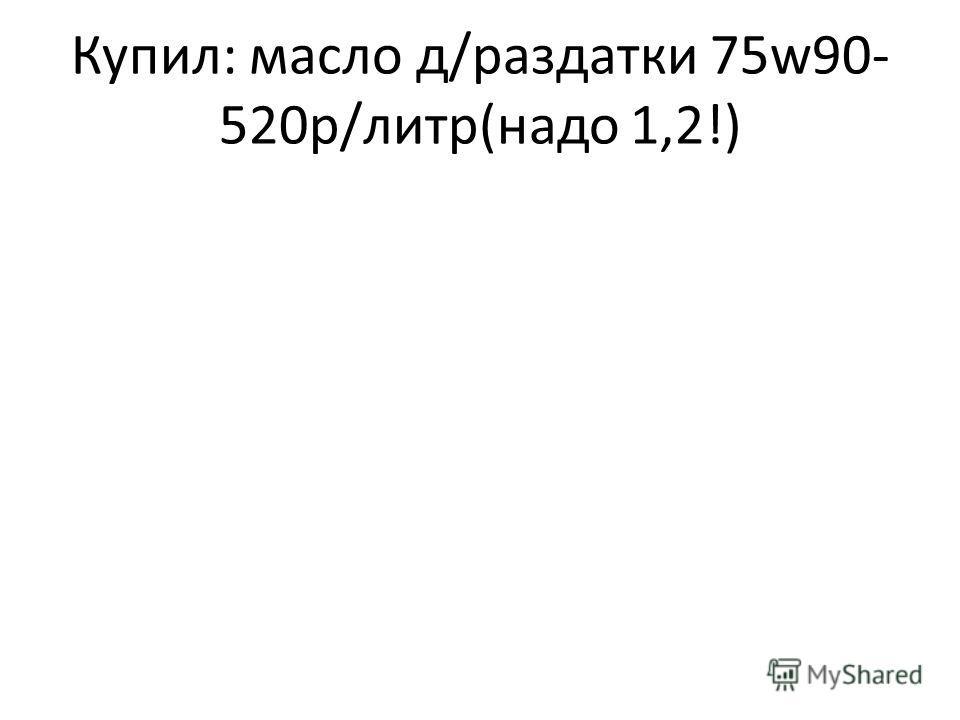 Купил: масло д/раздатки 75w90- 520р/литр(надо 1,2!)