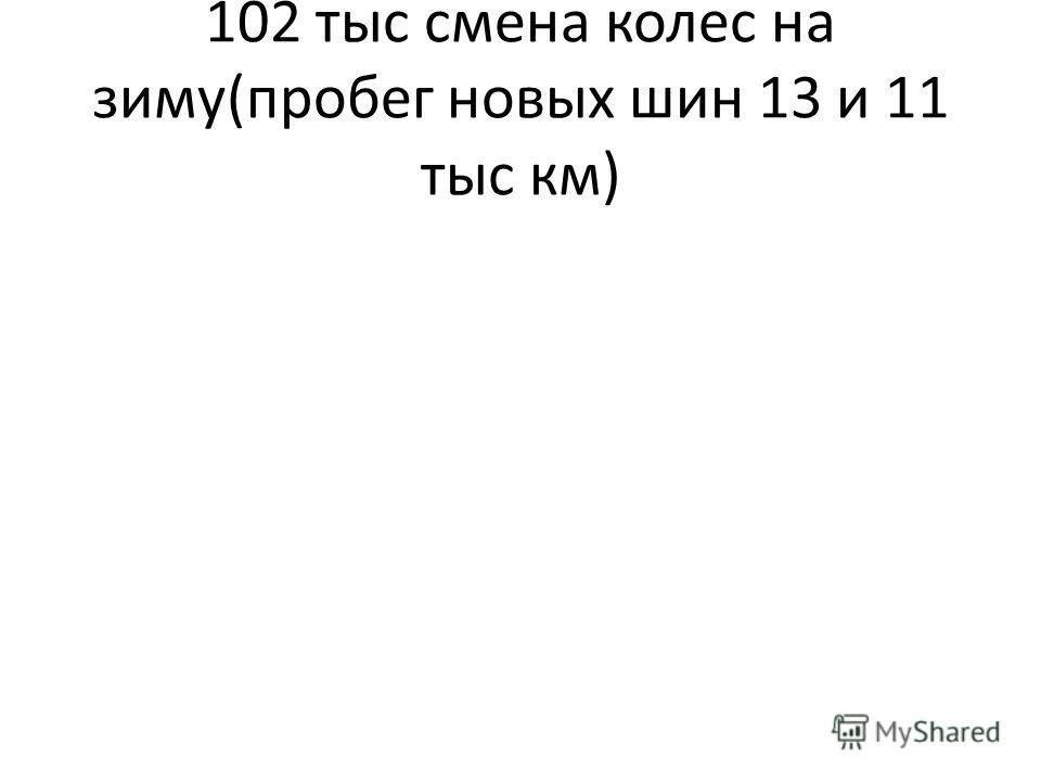 102 тыс смена колес на зиму(пробег новых шин 13 и 11 тыс км)