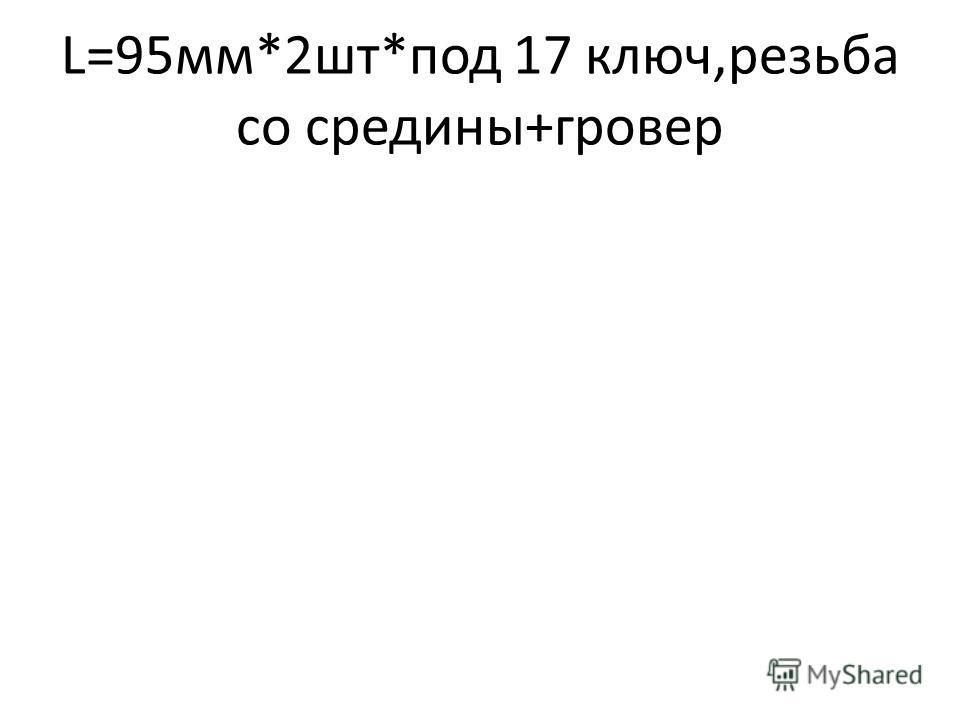 L=95мм*2шт*под 17 ключ,резьба со средины+гровер
