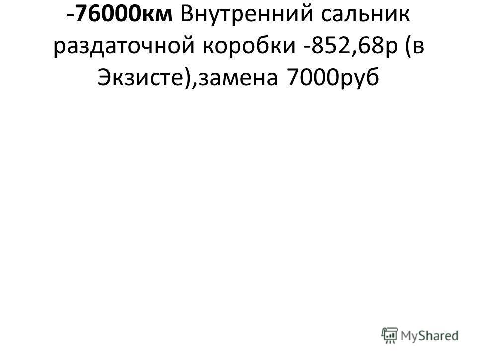 - 76000км Внутренний сальник раздаточной коробки -852,68р (в Экзисте),замена 7000руб