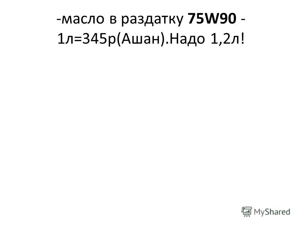 -масло в раздатку 75W90 - 1л=345р(Ашан).Надо 1,2л!
