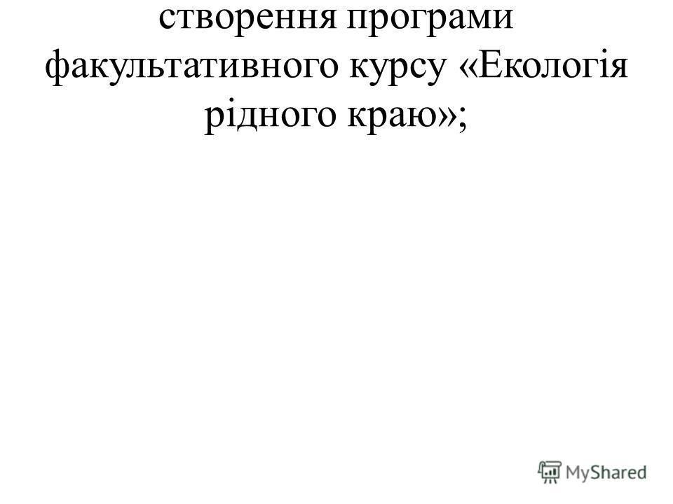 створення програми факультативного курсу «Екологія рідного краю»;