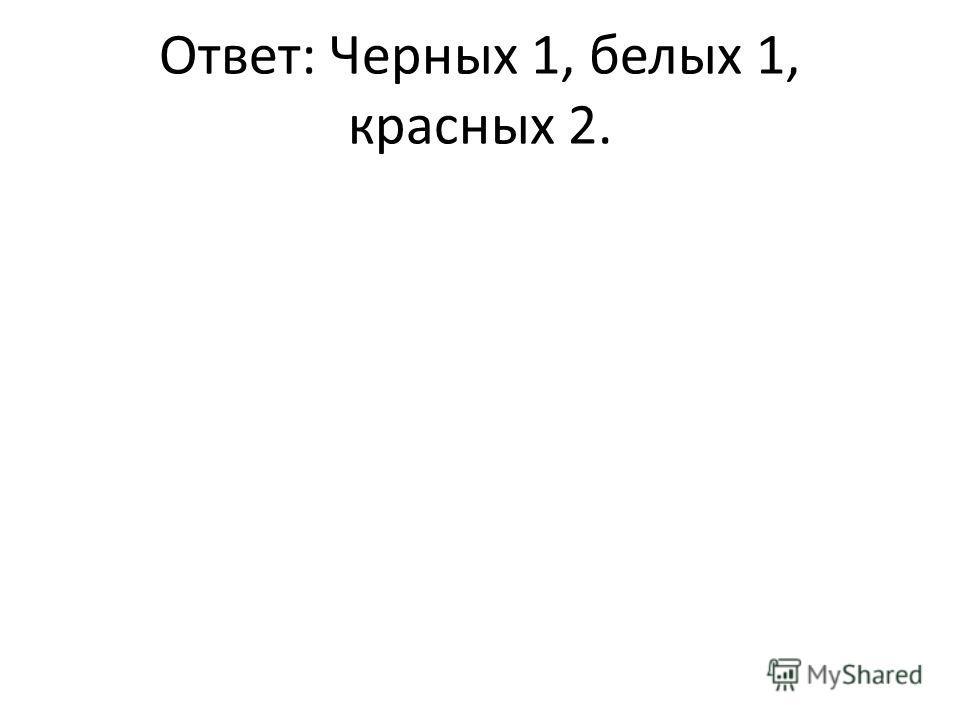 Ответ: Черных 1, белых 1, красных 2.