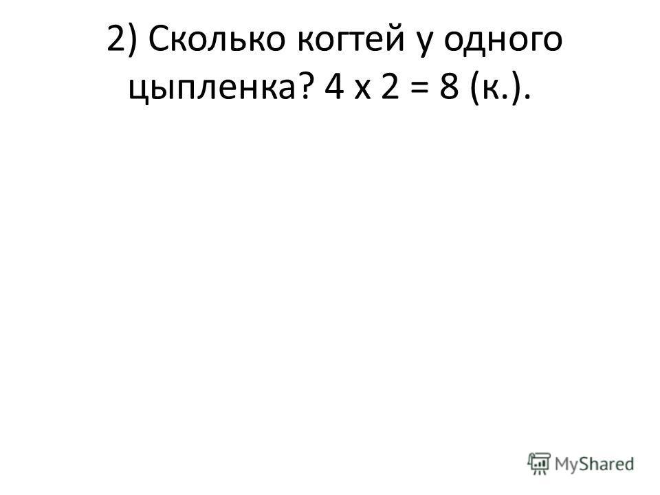 2) Сколько когтей у одного цыпленка? 4 х 2 = 8 (к.).