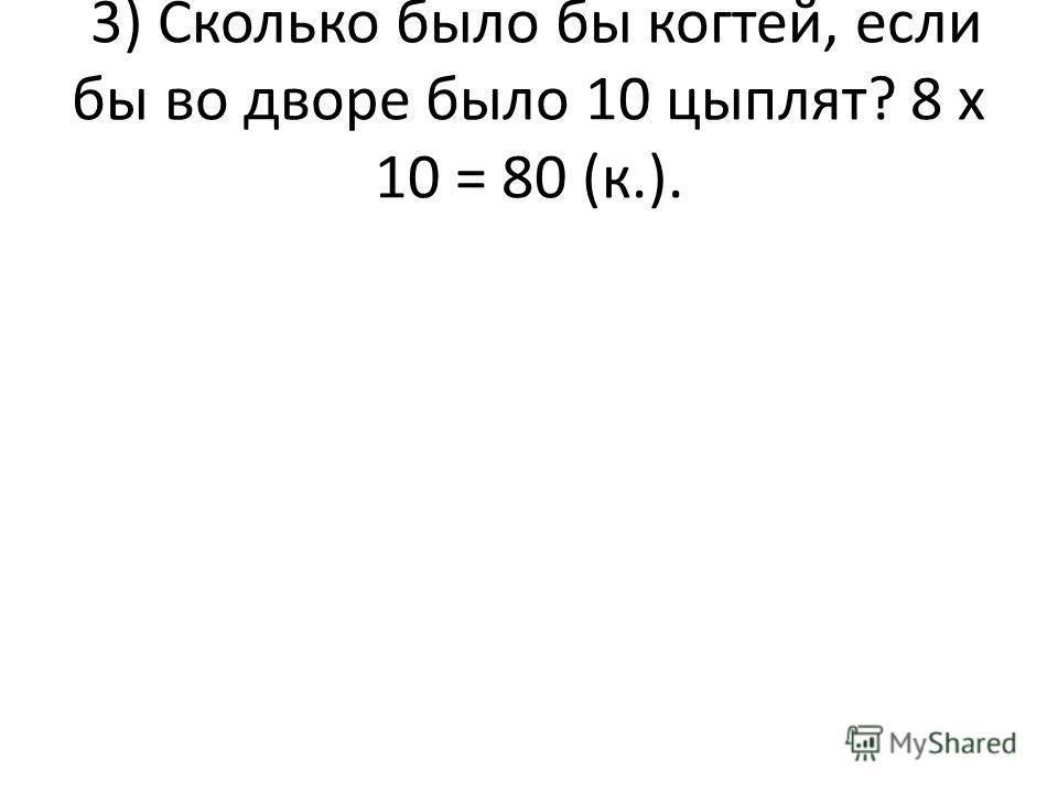 3) Сколько было бы когтей, если бы во дворе было 10 цыплят? 8 х 10 = 80 (к.).