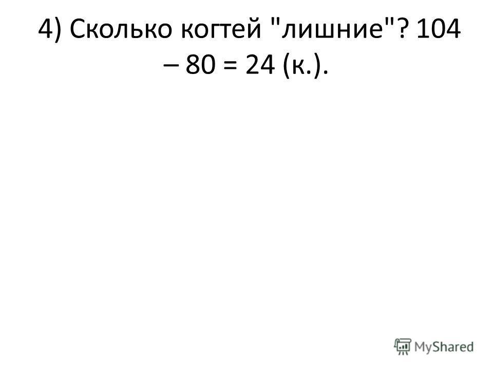 4) Сколько когтей лишние? 104 – 80 = 24 (к.).