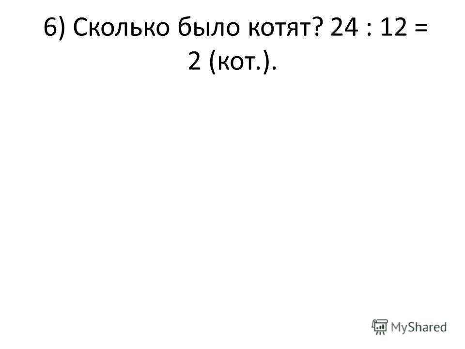 6) Сколько было котят? 24 : 12 = 2 (кот.).