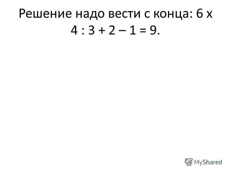 Решение надо вести с конца: 6 х 4 : 3 + 2 – 1 = 9.
