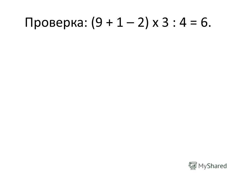 Проверка: (9 + 1 – 2) х 3 : 4 = 6.
