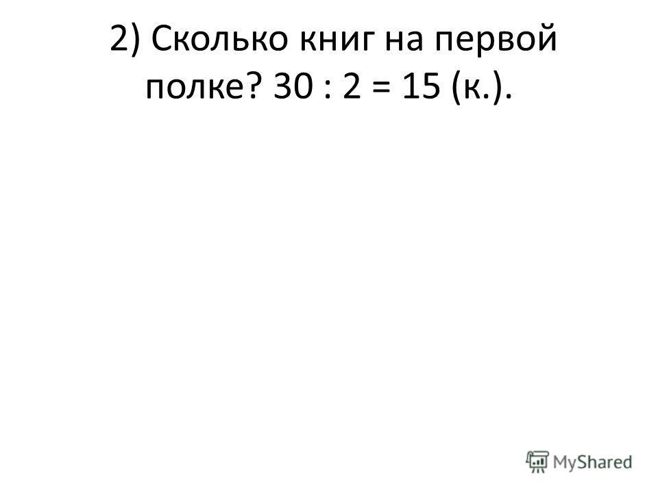 2) Сколько книг на первой полке? 30 : 2 = 15 (к.).