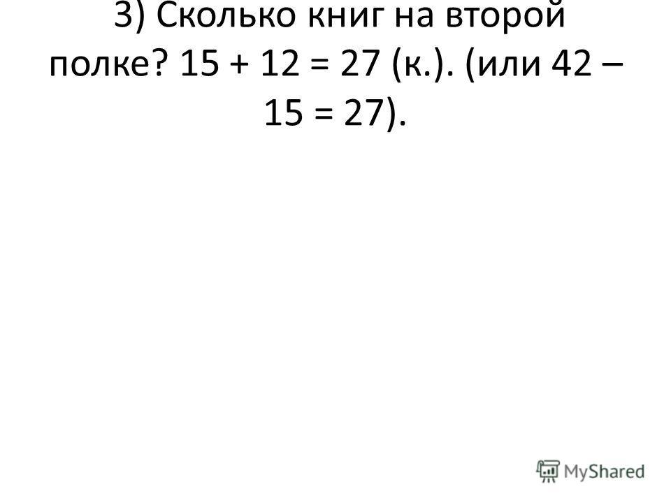 3) Сколько книг на второй полке? 15 + 12 = 27 (к.). (или 42 – 15 = 27).