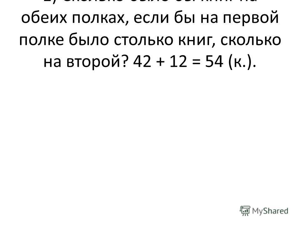 1) Сколько было бы книг на обеих полках, если бы на первой полке было столько книг, сколько на второй? 42 + 12 = 54 (к.).