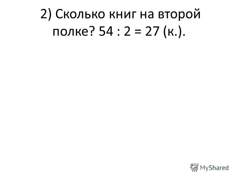 2) Сколько книг на второй полке? 54 : 2 = 27 (к.).