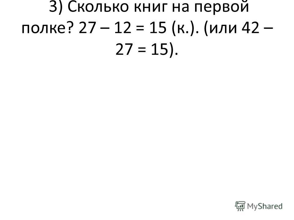 3) Сколько книг на первой полке? 27 – 12 = 15 (к.). (или 42 – 27 = 15).