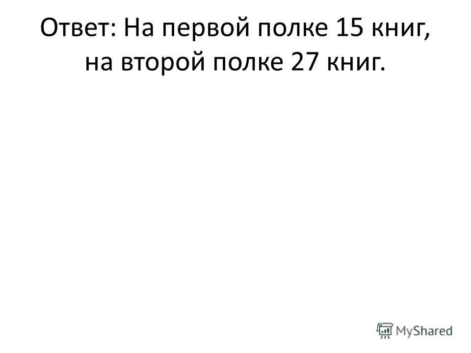 Ответ: На первой полке 15 книг, на второй полке 27 книг.