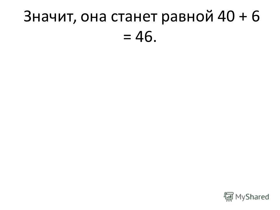 Значит, она станет равной 40 + 6 = 46.