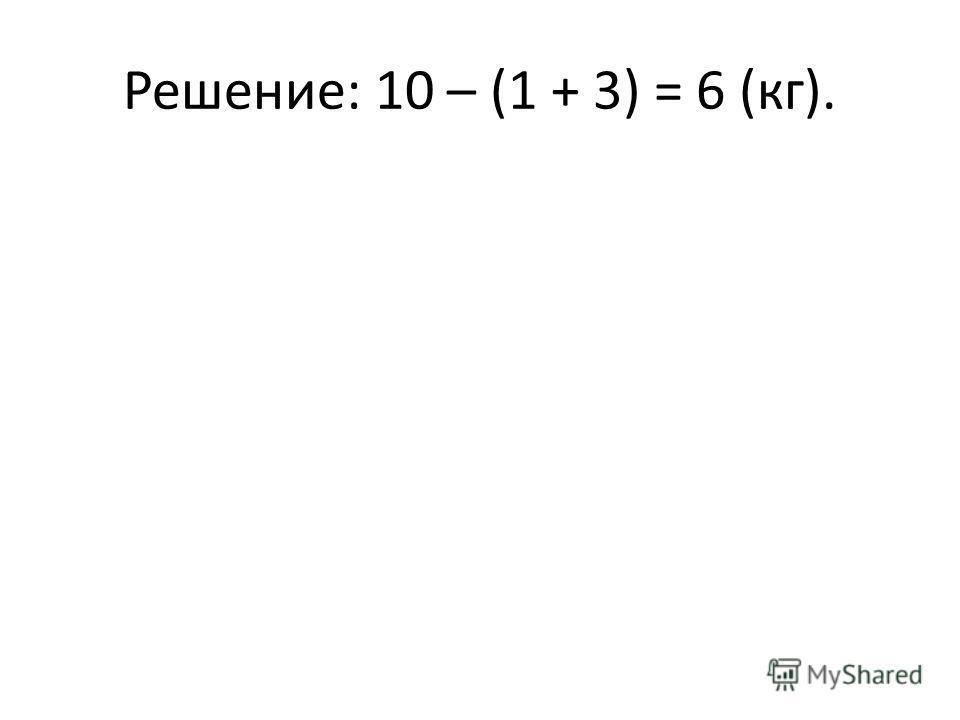 Решение: 10 – (1 + 3) = 6 (кг).