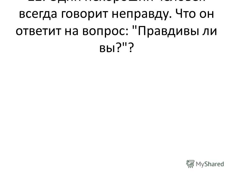 22. Один нехороший человек всегда говорит неправду. Что он ответит на вопрос: Правдивы ли вы??