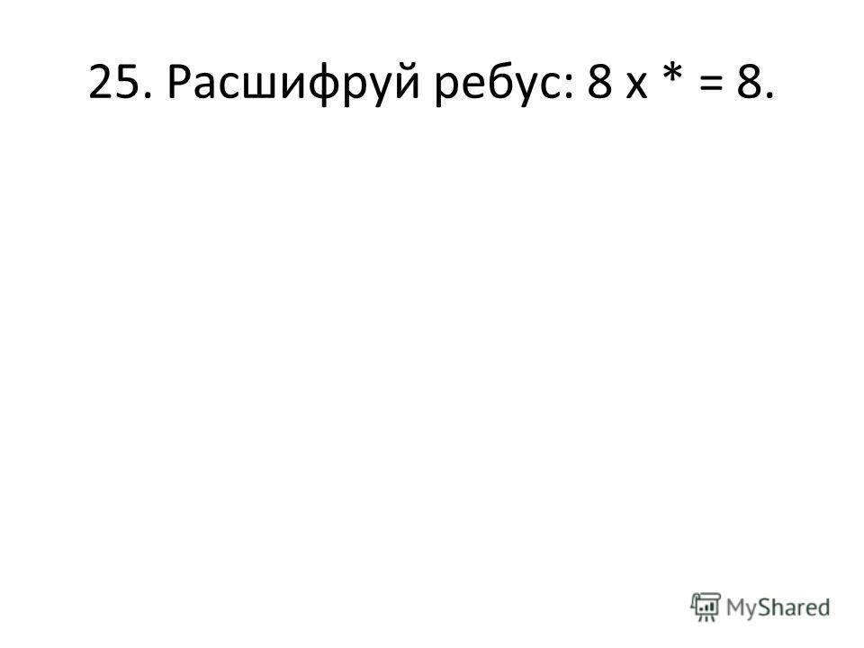 25. Расшифруй ребус: 8 х * = 8.