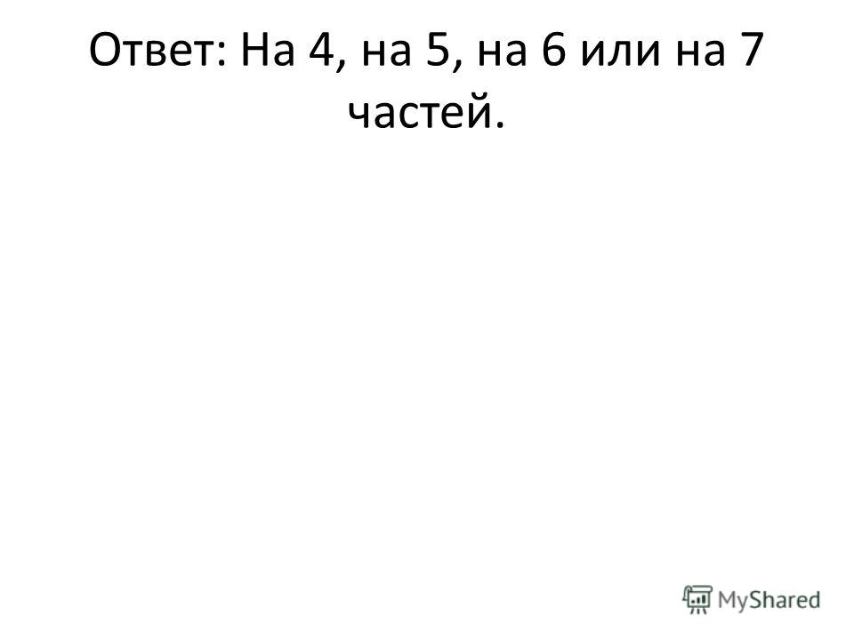 Ответ: На 4, на 5, на 6 или на 7 частей.