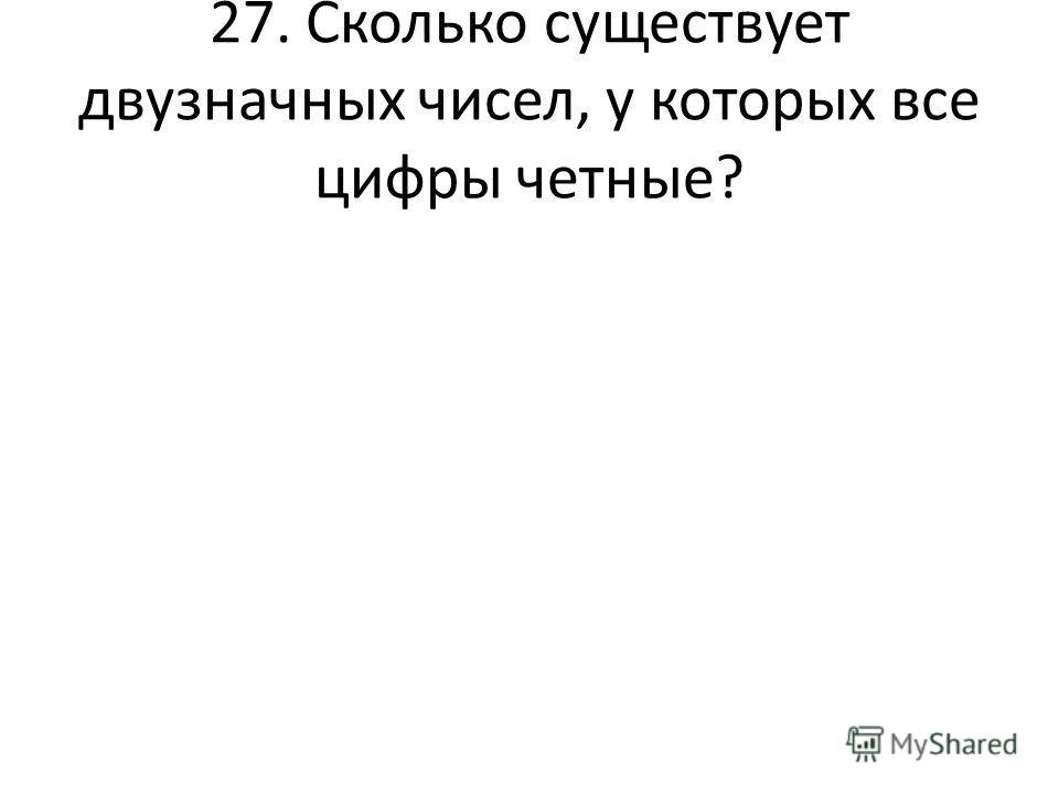 27. Сколько существует двузначных чисел, у которых все цифры четные?