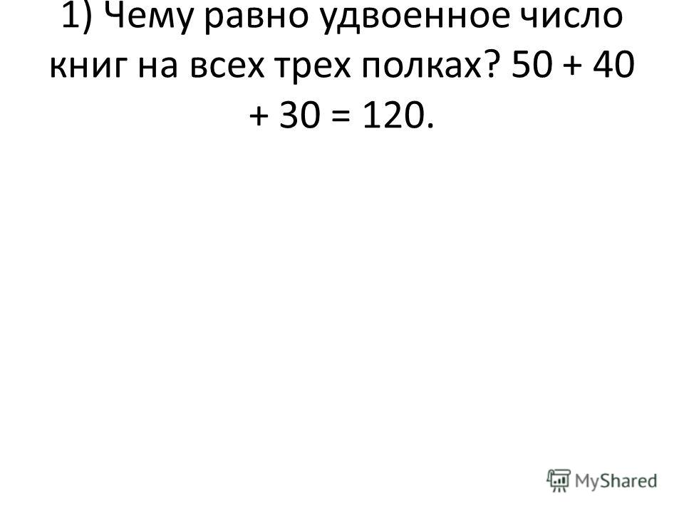 1) Чему равно удвоенное число книг на всех трех полках? 50 + 40 + 30 = 120.