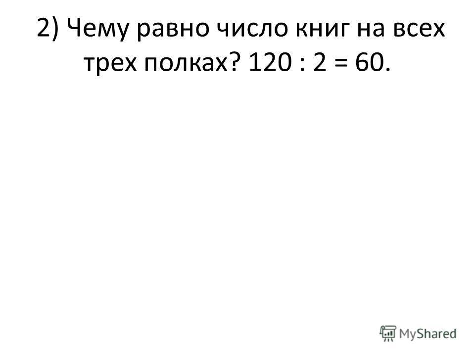 2) Чему равно число книг на всех трех полках? 120 : 2 = 60.
