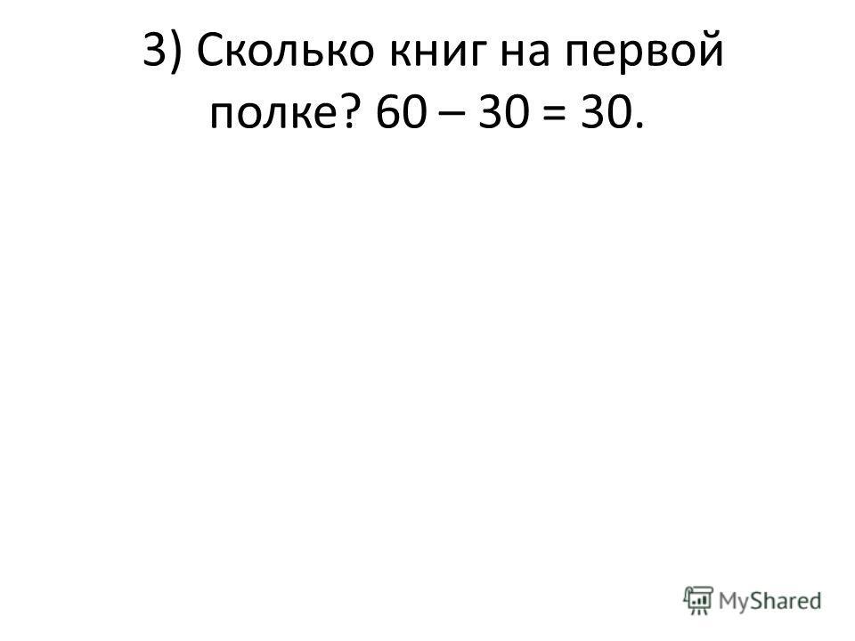 3) Сколько книг на первой полке? 60 – 30 = 30.