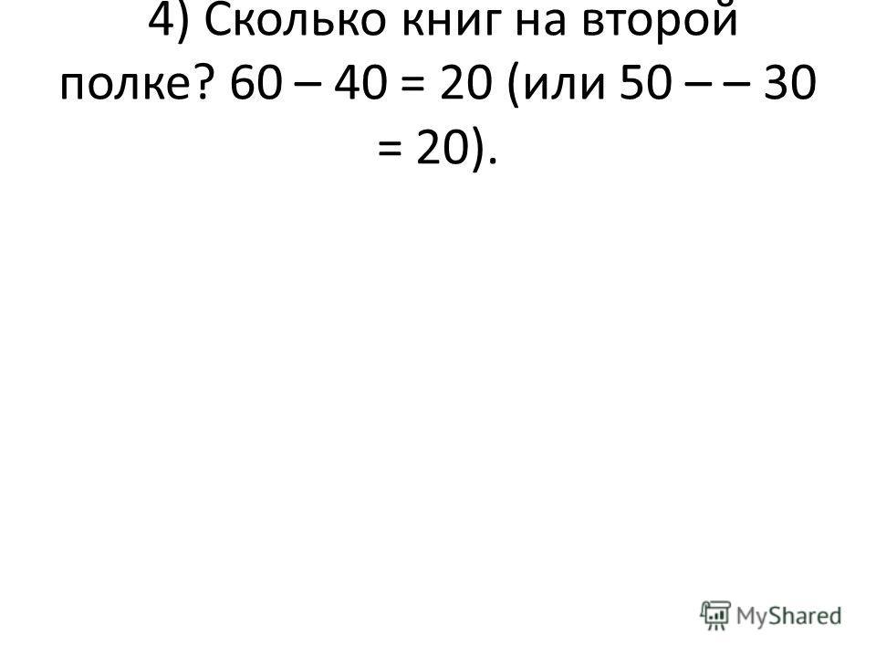 4) Сколько книг на второй полке? 60 – 40 = 20 (или 50 – – 30 = 20).