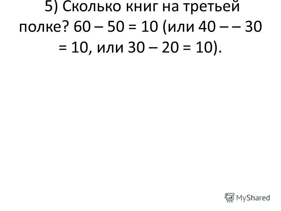 5) Сколько книг на третьей полке? 60 – 50 = 10 (или 40 – – 30 = 10, или 30 – 20 = 10).