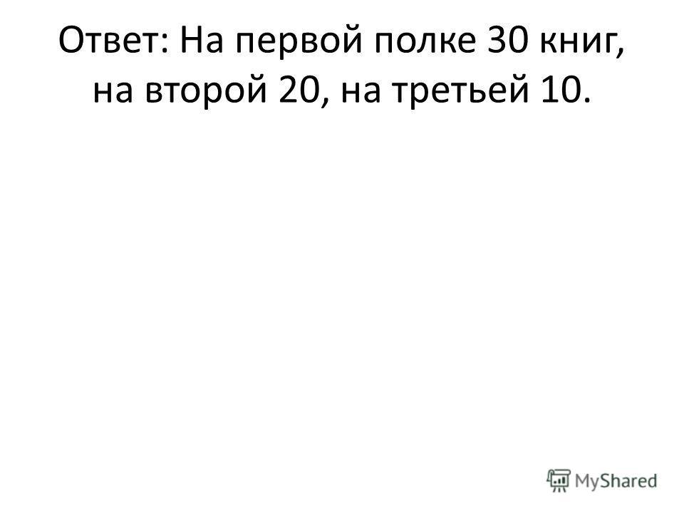 Ответ: На первой полке 30 книг, на второй 20, на третьей 10.