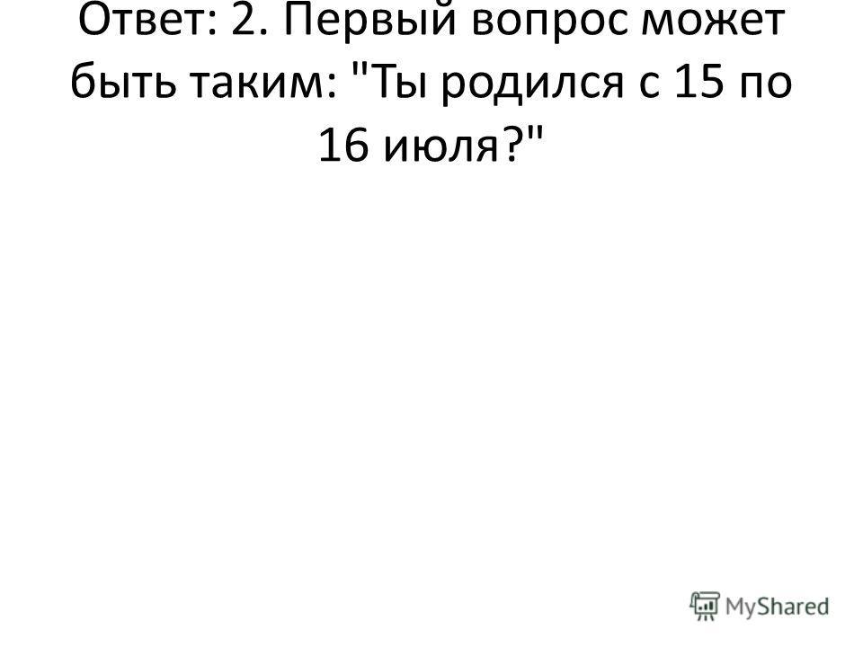 Ответ: 2. Первый вопрос может быть таким: Ты родился с 15 по 16 июля?