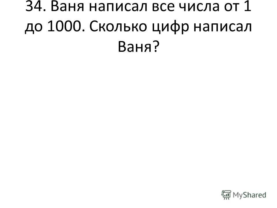 34. Ваня написал все числа от 1 до 1000. Сколько цифр написал Ваня?