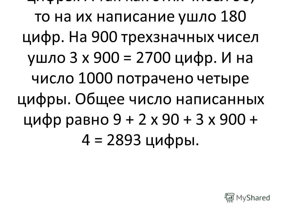 Решение. Первые девять однозначных чисел написаны девятью цифрами. Двузначные числа от 10 до 99 требуют по две цифры. А так как этих чисел 90, то на их написание ушло 180 цифр. На 900 трехзначных чисел ушло 3 х 900 = 2700 цифр. И на число 1000 потрач