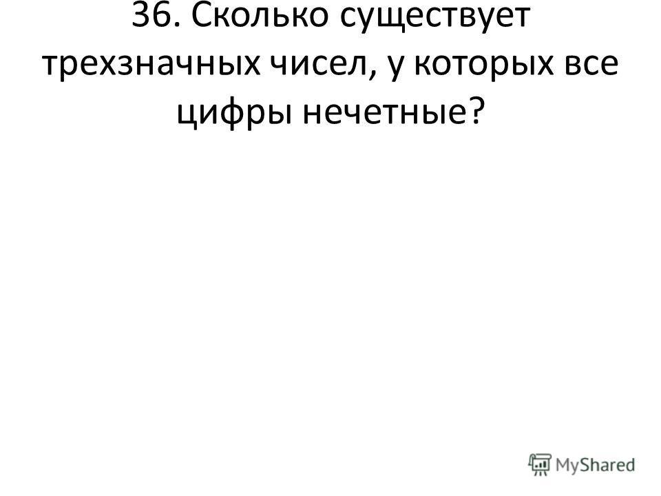 36. Сколько существует трехзначных чисел, у которых все цифры нечетные?