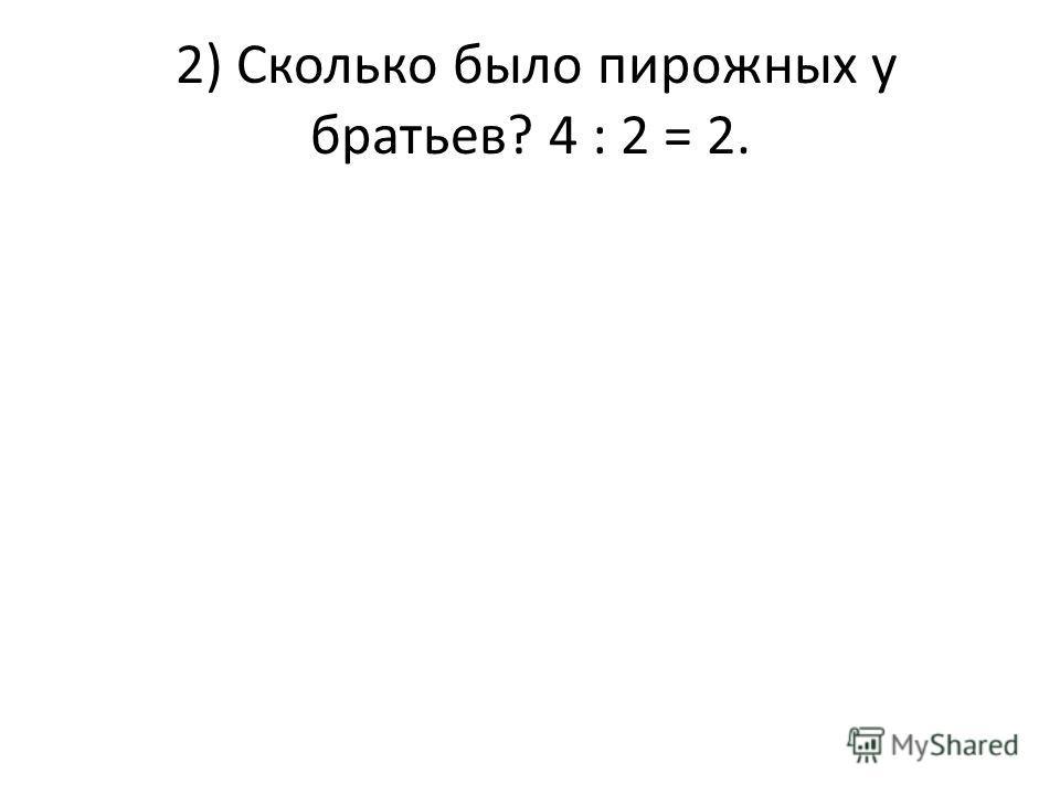 2) Сколько было пирожных у братьев? 4 : 2 = 2.