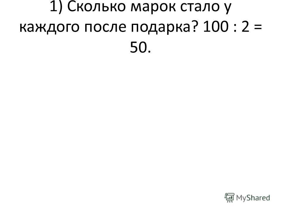 1) Сколько марок стало у каждого после подарка? 100 : 2 = 50.