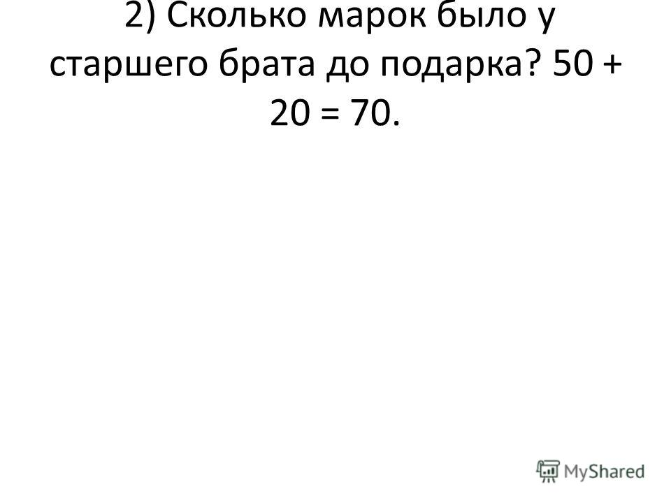 2) Сколько марок было у старшего брата до подарка? 50 + 20 = 70.